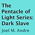The Pentacle of Light Series, Book 5: Dark Slave (       UNABRIDGED) by Joel M. Andre Narrated by Lucas D. Smith