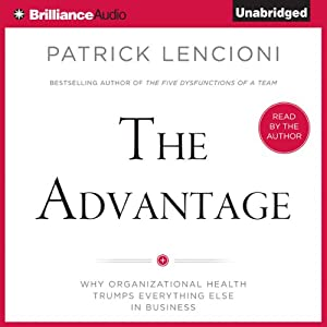 The Advantage: Why Organizational Health Trumps Everything Else in Business | [Patrick Lencioni]