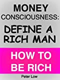 Money Consciousness: Define a Rich Man - How to be Rich