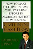 img - for By Laurence J. Pino Cash In On Cash Flow: How to Make Full-Time Income with Part-Time Effort in America's Hottest New Bu (1st First Edition) [Hardcover] book / textbook / text book