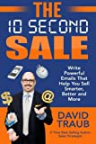 The 10 Second Sale: Write Emails That Help You Sell Smarter, Sell Better, and Sell More