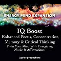 IQ Boost, Enhanced Focus, Concentration, Memory & Critical Thinking: Train Your Mind With Energizing Music & Affirmations Audiobook by  Jupiter Productions Narrated by Anna Thompson