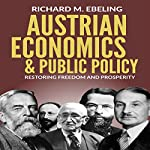 Austrian Economics and Public Policy: Restoring Freedom and Prosperity | Richard Ebeling