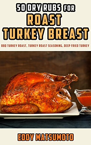 50 Dry Rubs for Roast Turkey Breast: BBQ Turkey Roast, Turkey Roast Seasoning, Deep Fried Turkey by Eddy Matsumoto