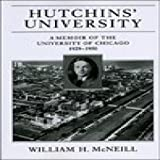Hutchins' University: A Memoir of the University of Chicago, 1929-1950 (Centennial Publications of The University of Chicago Press) (0226561712) by McNeill, William H.