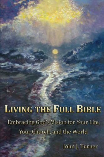 Living the Full Bible: Embracing God's Vision for Your Life, Your Church, and the World