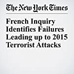 French Inquiry Identifies Failures Leading up to 2015 Terrorist Attacks | Aurelien Breeden