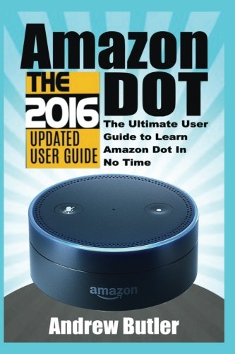 Amazon Echo: Dot:The Ultimate User Guide to Learn Amazon Dot In No Time (Amazon Echo 2016,user manual,web services,by amazon,Free books,Free ... Prime, smart devices, internet) (Volume 5) cover