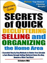Secrets of Quick Decluttering, Selling and Organizing the Home Area: Essential Step by Step Methods to Clutter-Free Lifestyle at Home & Earn Money through Selling Cluttered Items On eBay & Amazon