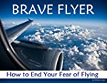 Brave Flyer: How to End Your Fear of...