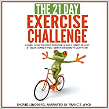 The 21-Day Exercise Challenge: Learn How to Make Exercie a Daily Habit in Just 21 Days | Livre audio Auteur(s) :  21 Day Challenges Narrateur(s) : Francie Wyck