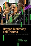 img - for Beyond Testimony and Trauma: Oral History in the Aftermath of Mass Violence book / textbook / text book