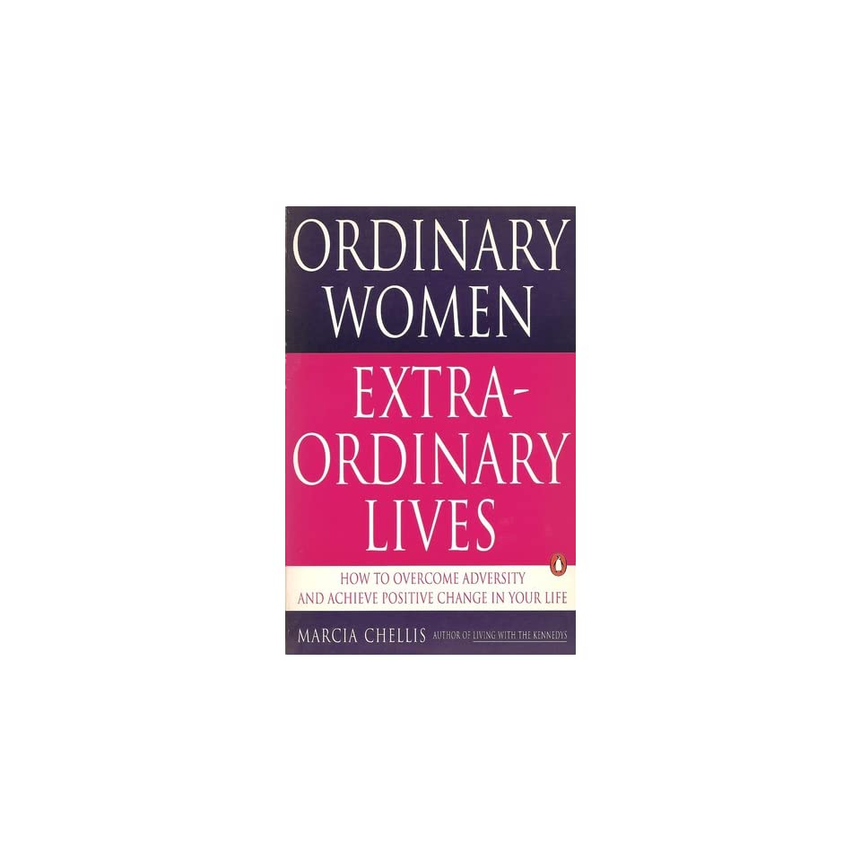 Ordinary women, Extraordinary Lives How to Overcome Adversity and Achieve Positive Change in Your Life Marcia Chellis 9780140147414 Books