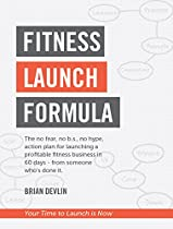 Fitness Launch Formula: The No Fear, No B.s., No Hype, Action Plan For Launching A Profitable Fitness Business In 60 Days Or Less - From Someone Who's Done It