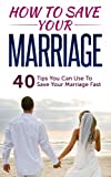 Marriage Help : How To Save Your Marriage Advice: 40 Tips You Can Use To Save Your Marriage Fast (Marriage,Save Your Marriage,Save My Marriage,Marriage ... Problems,Divorce,Marriage Help Book 1)