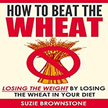 How to Beat the Wheat: Losing the Weight by Losing the Wheat in Your Diet (       UNABRIDGED) by Suzie Brownstone Narrated by Cory Mikhals