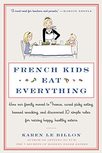 Download French Kids Eat Everything: How Our Family Moved to France, Cured Picky Eating, Banned Snacking, and Discovered 10 Simple Rules for Raising Happy, Healthy Eaters