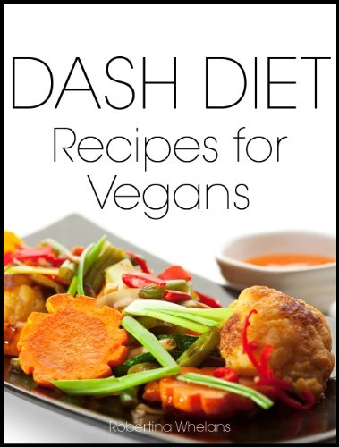 DASH Diet Recipes for Vegans: Breakfast, Lunch, Dinner, Appetizers and Desserts (The DASH Diet Cookbook Series 3) by Robertina Whelans