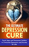 The Ultimate Depression Cure: Quick Steps and Permanent Solution to Overcome Depression and Anxiety for Life (depression cure, overcome depression, depression free,anxiety disorder, stress relief)