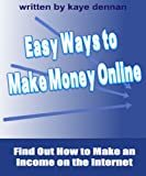 Easy Ways to  Make Money Online: Find Out How to Make an Income on the Internet (Home Based Business)