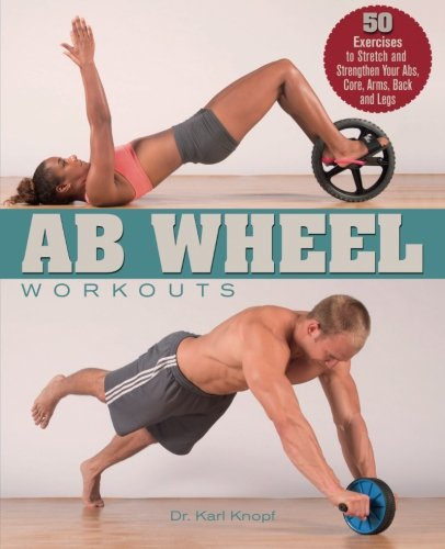 Ab Wheel Workouts: 50 Exercises to Stretch and Strengthen Your Abs, Core, Arms, Back and Legs, by Karl Knopf