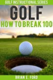 Golf: How To Break 100 (Golf Strategies, Golf Swing, Golf Tips, Putting, Chipping, Pitching)