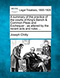 A summary of the practice of the courts of Kings Bench & Common Pleas and Exchequer: as altered by the recent acts and rules ...