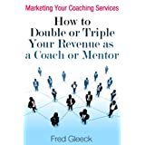 Marketing Your Coaching Services: How to Double or Triple Your Revenue as a Coach or Mentor ~ Fred Gleeck