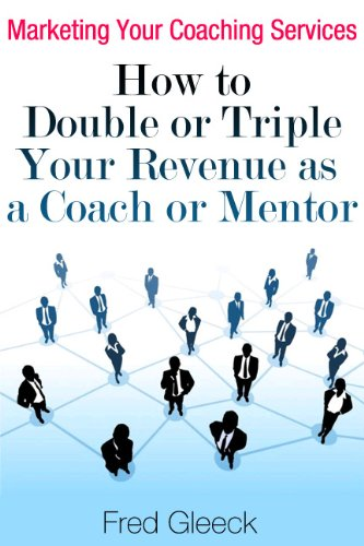 Marketing Your Coaching Services: How to Double or Triple Your Revenue as a Coach or Mentor
