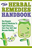 img - for The Herbal Remedies Handbook - Use Organic Holistic Medicine to Fight Illnesses, Cure Your Self and Become Healthy Again (Natural Herbal Remedies, Organic ... Yourself, Be Healthy, Holistic Medicines) book / textbook / text book