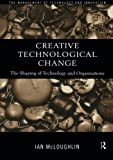 img - for Creative Technological Change: The Shaping of Technology and Organisations (Routledge Studies in the Management of Technology and Innovation) book / textbook / text book