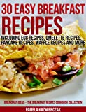 30 Easy Breakfast Recipes - Including Egg Recipes, Omelette Recipes, Pancake Recipes, Waffle Recipes and More (Breakfast Ideas - The Breakfast Recipes Cookbook Collection)