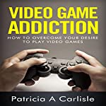 Video Game Addiction: How to Overcome Your Desire to Play Video Games | Patricia A Carlisle