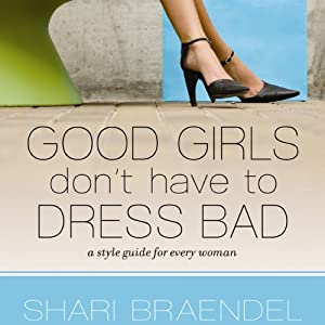 Good Girls Don't Have to Dress Bad: A Style Guide for Every Woman | [Shari Braendel]