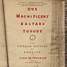 Our Magnificent Bastard Tongue: The Untold Story of English (       UNABRIDGED) by John McWhorter Narrated by John McWhorter