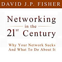 Networking in the 21st Century: Why Your Network Sucks and What to Do About It (       UNABRIDGED) by David J.P. Fisher Narrated by David J.P. Fisher