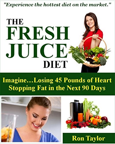 The Fresh Juice Diet: A Step-by-Step Instruction Guide on How to Lose Weight Juicing by Ron Taylor