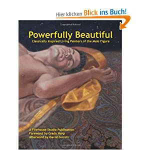 Powerfully Beautiful: Classically Inspired Living Painters of the Male Figure A Firehouse Studio Publication and Grady Harp