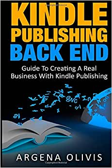 Kindle Publishing Back End: Guide To Creating A Real Business With Kindle Publishing