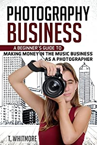 Photography Business: A Beginner's Guide to Making Money in the Music Business as a Photographer