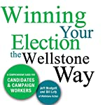 Winning Your Election the Wellstone Way: A Comprehensive Guide for Candidates and Campaign Workers | Jeff Blodgett,Bill Lofy,Ben Goldfarb,Erik Peterson,Sujata Tejwani