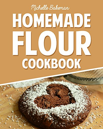 Homemade Flour Cookbook: The Home Cooker's Guide for Milling Nutritious Flours to Create Delicious Recipes by Michelle Bakeman