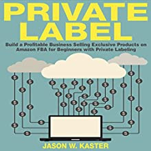 Private Label: 7 Steps to Earning 1K to 5K per Month Selling Exclusive Products on Amazon FBA for Beginners with Private Labeling (       UNABRIDGED) by Jason Kaster Narrated by David Cordeiro