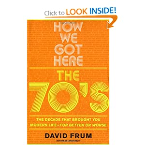 How We Got Here: The 70's: The Decade That Brought You Modern Life--For Better or Worse