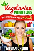 Vegetarian Weight Loss: Quick Guide To Losing Weight Naturally! (Easy to Make Recipes) (English Edition)