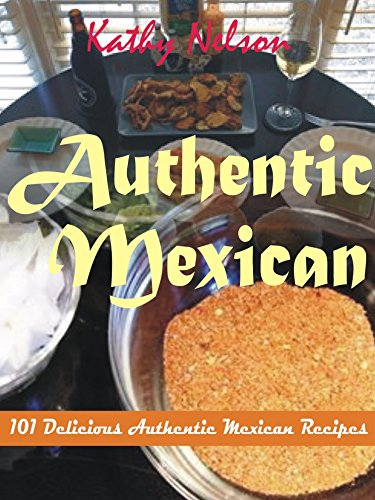 Authentic Mexican: 101 Delicious Authentic Mexican Recipes by Kathy Nelson