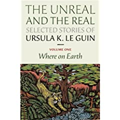 The Unreal and the Real: Selected Stories Volume One: Where on Earth by Ursula K. Le Guin