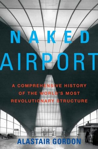 Naked Airport: A Cultural History of the World's Most Revolutionary Structure, Alastair Gordon