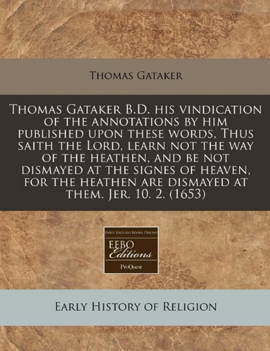 Thomas Gataker B.D. his vindication of the annotations by him published upon these words, Thus saith the Lord, learn not the way of the heathen, and ... are dismayed at them. Jer. 10. 2. (1653) PDF