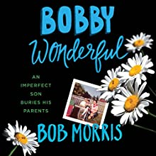 Bobby Wonderful: An Imperfect Son Buries His Parents (       UNABRIDGED) by Bob Morris Narrated by Bob Morris